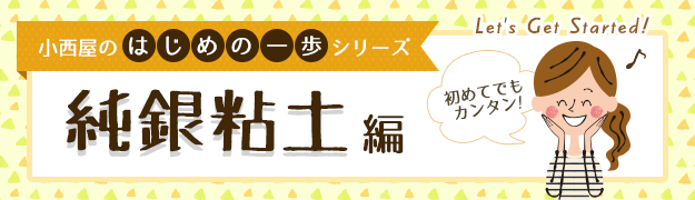 【小西屋のはじめの一歩シリーズ】純銀粘土編